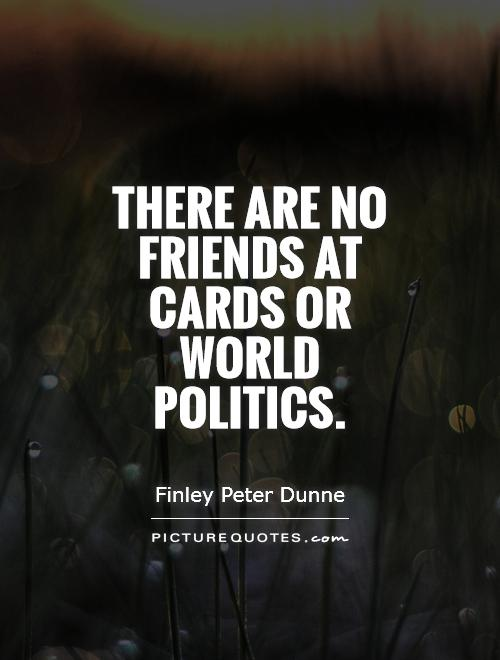 There are no friends at cards or world politics Picture Quote #1