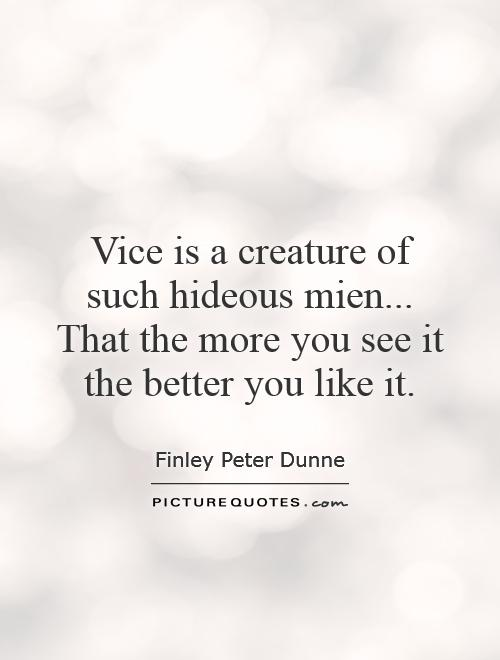 Vice is a creature of such hideous mien... That the more you see it the better you like it Picture Quote #1