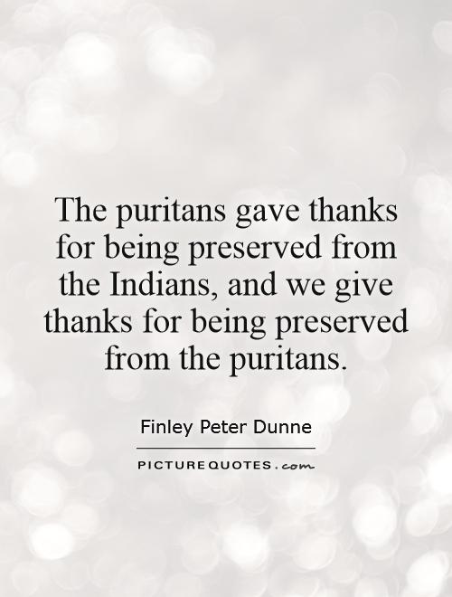 The puritans gave thanks for being preserved from the Indians, and we give thanks for being preserved from the puritans Picture Quote #1