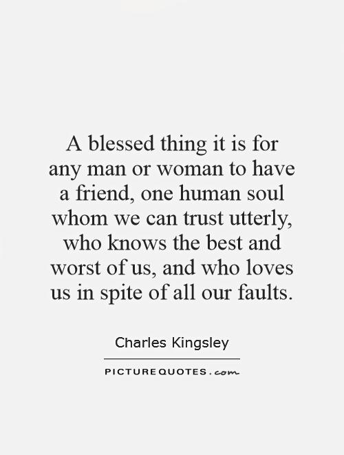 A blessed thing it is for any man or woman to have a friend, one human soul whom we can trust utterly, who knows the best and worst of us, and who loves us in spite of all our faults Picture Quote #1