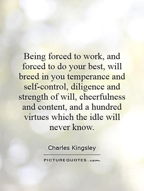 Being forced to work, and forced to do your best, will breed in you temperance and self-control, diligence and strength of will, cheerfulness and content, and a hundred virtues which the idle will never know Picture Quote #1