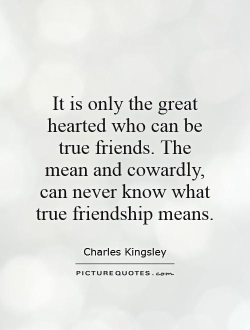 It is only the great hearted who can be true friends. The mean and cowardly, can never know what true friendship means Picture Quote #1