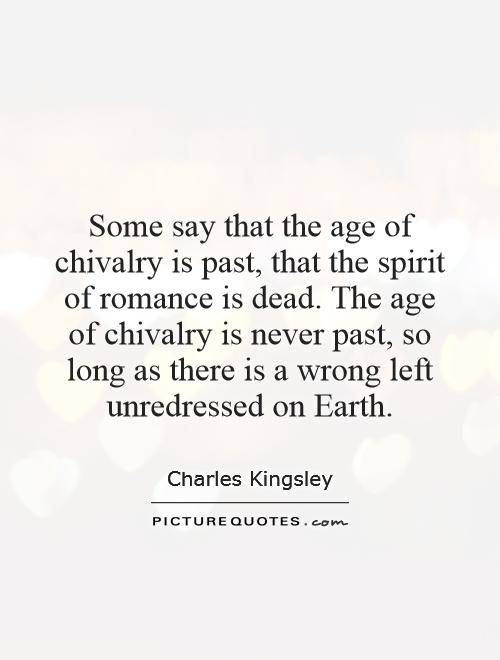 Some say that the age of chivalry is past, that the spirit of romance is dead. The age of chivalry is never past, so long as there is a wrong left unredressed on Earth Picture Quote #1