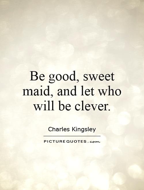Be good, sweet maid, and let who will be clever Picture Quote #1