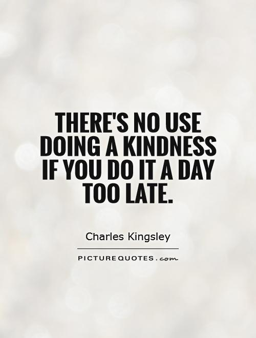 There's no use doing a kindness if you do it a day too late Picture Quote #1