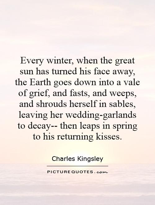 Every winter, when the great sun has turned his face away, the Earth goes down into a vale of grief, and fasts, and weeps, and shrouds herself in sables, leaving her wedding-garlands to decay-- then leaps in spring to his returning kisses Picture Quote #1