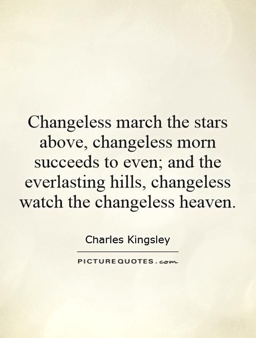 Changeless march the stars above, changeless morn succeeds to even; and the everlasting hills, changeless watch the changeless heaven Picture Quote #1