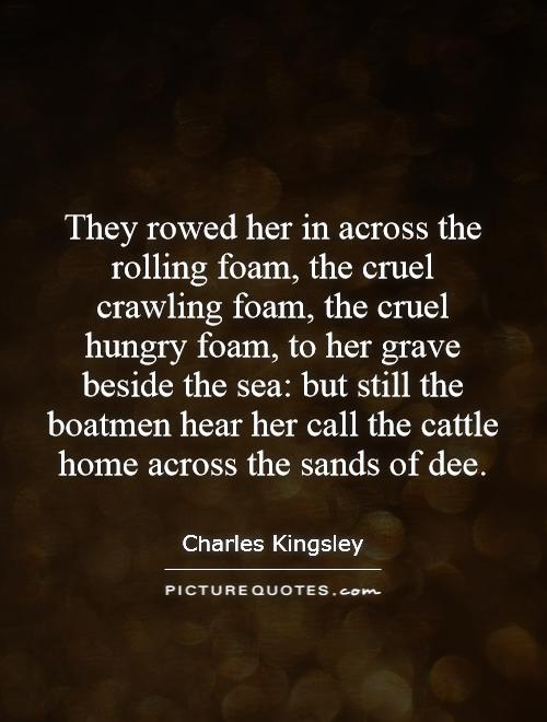They rowed her in across the rolling foam, the cruel crawling foam, the cruel hungry foam, to her grave beside the sea: but still the boatmen hear her call the cattle home across the sands of dee Picture Quote #1