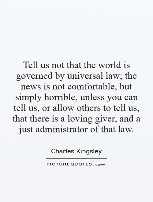 Tell us not that the world is governed by universal law; the news is not comfortable, but simply horrible, unless you can tell us, or allow others to tell us, that there is a loving giver, and a just administrator of that law Picture Quote #1