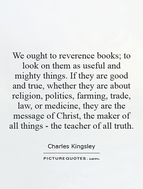 We ought to reverence books; to look on them as useful and mighty things. If they are good and true, whether they are about religion, politics, farming, trade, law, or medicine, they are the message of Christ, the maker of all things - the teacher of all truth Picture Quote #1