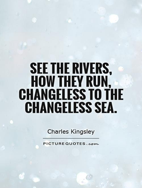 See the rivers, how they run, changeless to the changeless sea Picture Quote #1
