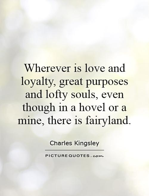 Wherever is love and loyalty, great purposes and lofty souls, even though in a hovel or a mine, there is fairyland Picture Quote #1