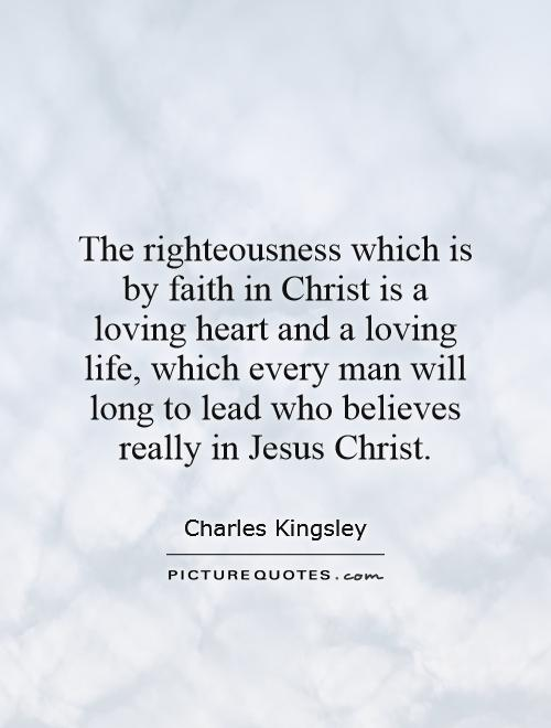 The righteousness which is by faith in Christ is a loving heart and a loving life, which every man will long to lead who believes really in Jesus Christ Picture Quote #1