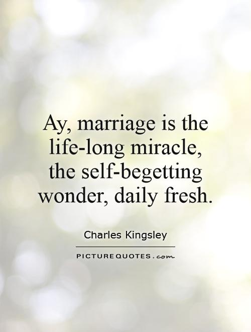 Ay, marriage is the life-long miracle, the self-begetting wonder, daily fresh Picture Quote #1
