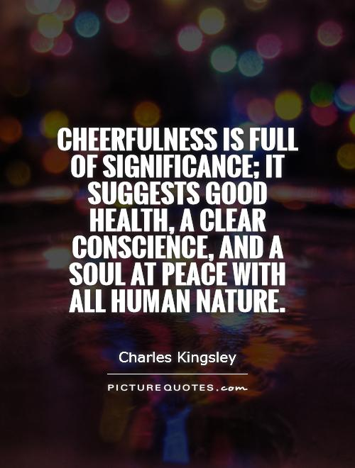 Cheerfulness is full of significance; it suggests good health, a clear conscience, and a soul at peace with all human nature Picture Quote #1