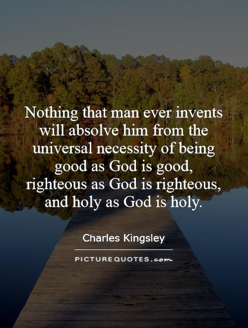 Nothing that man ever invents will absolve him from the universal necessity of being good as God is good, righteous as God is righteous, and holy as God is holy Picture Quote #1