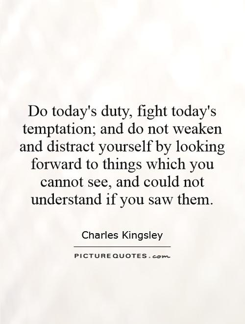 Do today's duty, fight today's temptation; and do not weaken and distract yourself by looking forward to things which you cannot see, and could not understand if you saw them Picture Quote #1