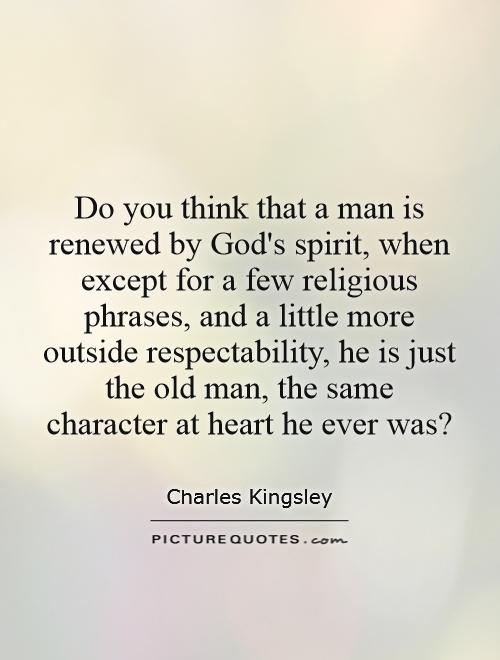 Do you think that a man is renewed by God's spirit, when except for a few religious phrases, and a little more outside respectability, he is just the old man, the same character at heart he ever was? Picture Quote #1