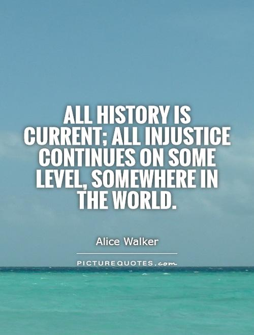 All history is current; all injustice continues on some level, somewhere in the world Picture Quote #1