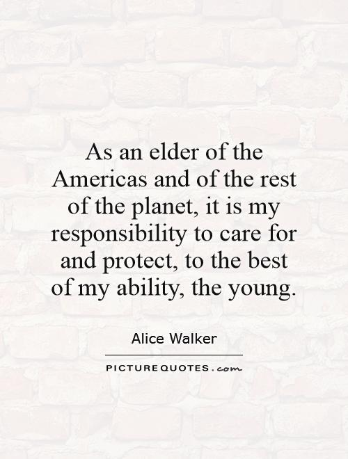 As an elder of the Americas and of the rest of the planet, it is my responsibility to care for and protect, to the best of my ability, the young Picture Quote #1