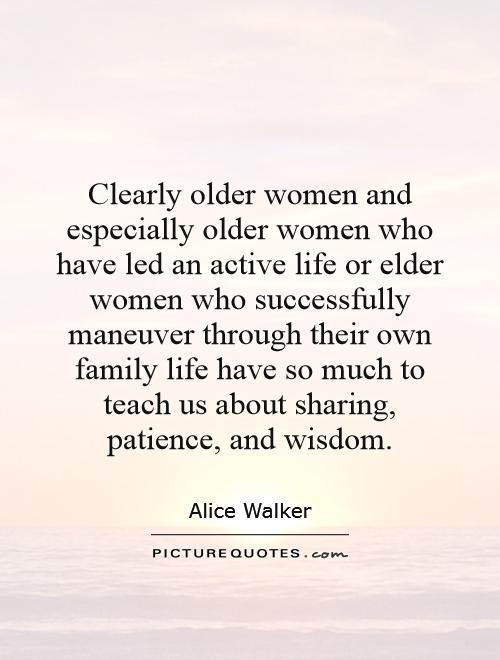 Clearly older women and especially older women who have led an active life or elder women who successfully maneuver through their own family life have so much to teach us about sharing, patience, and wisdom Picture Quote #1