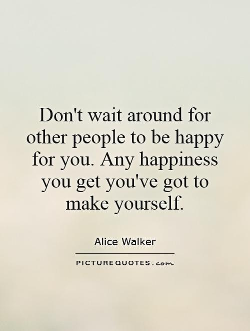 Don't wait around for other people to be happy for you. Any happiness you get you've got to make yourself Picture Quote #1