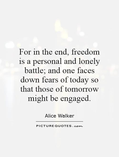 For in the end, freedom is a personal and lonely battle; and one faces down fears of today so that those of tomorrow might be engaged Picture Quote #1