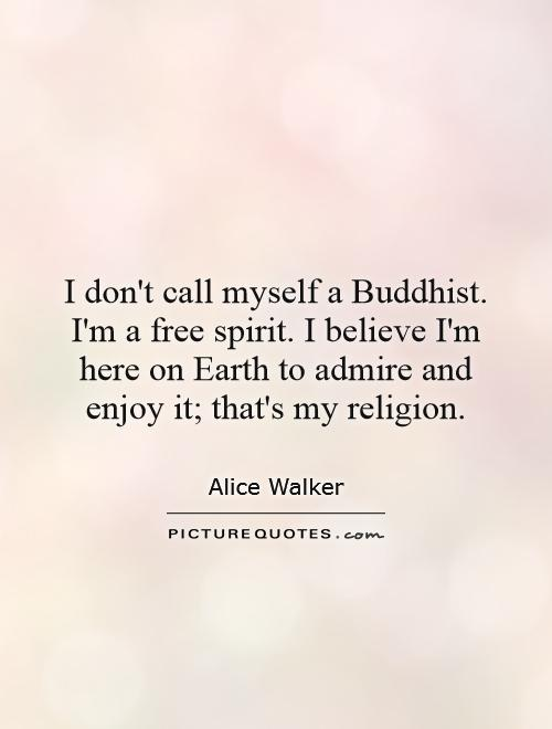 I don't call myself a Buddhist. I'm a free spirit. I believe I'm here on Earth to admire and enjoy it; that's my religion Picture Quote #1