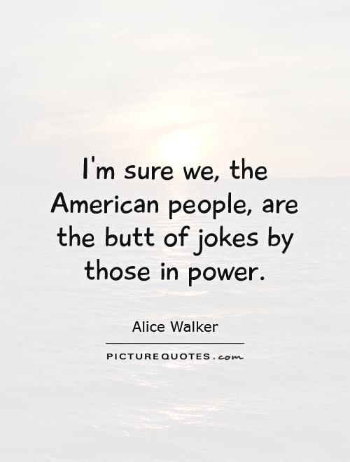 I'm sure we, the American people, are the butt of jokes by those in power Picture Quote #1