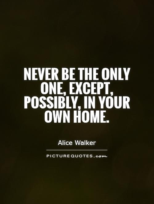 Never be the only one, except, possibly, in your own home Picture Quote #1