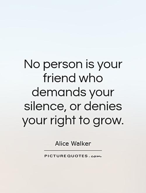 No person is your friend who demands your silence, or denies your right to grow Picture Quote #1