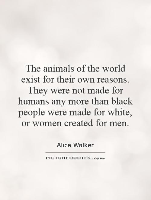 The animals of the world exist for their own reasons. They were not made for humans any more than black people were made for white, or women created for men Picture Quote #1