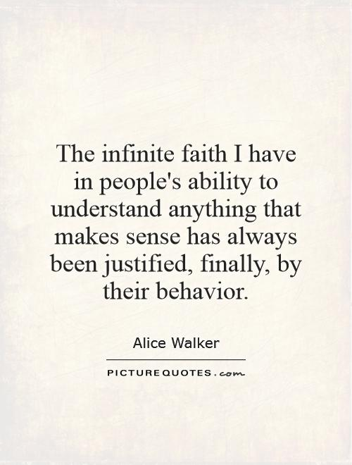 The infinite faith I have in people's ability to understand anything that makes sense has always been justified, finally, by their behavior Picture Quote #1