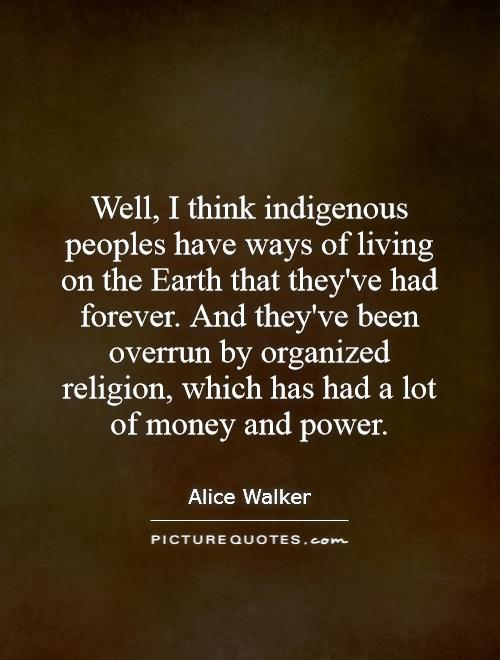 Well, I think indigenous peoples have ways of living on the Earth that they've had forever. And they've been overrun by organized religion, which has had a lot of money and power Picture Quote #1