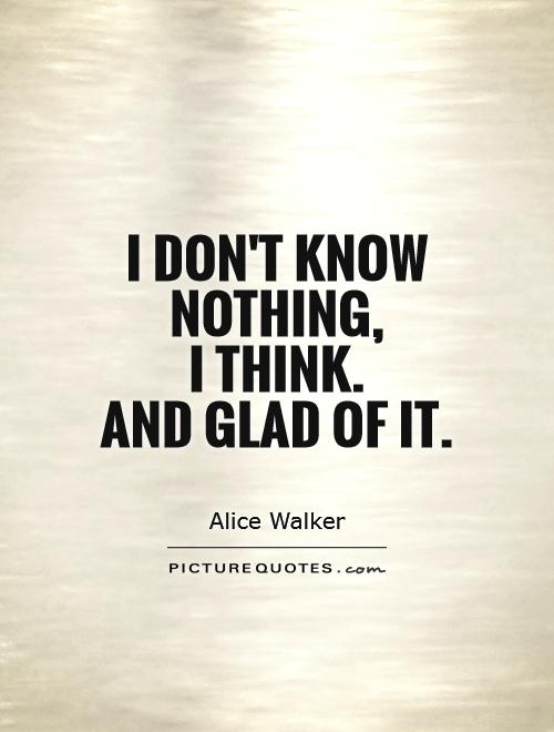 I don't know nothing,  I think.  And glad of it Picture Quote #1
