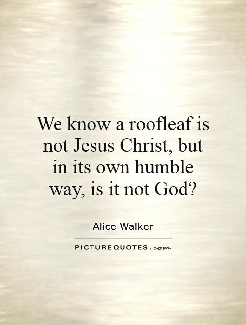 We know a roofleaf is not Jesus Christ, but in its own humble way, is it not God? Picture Quote #1