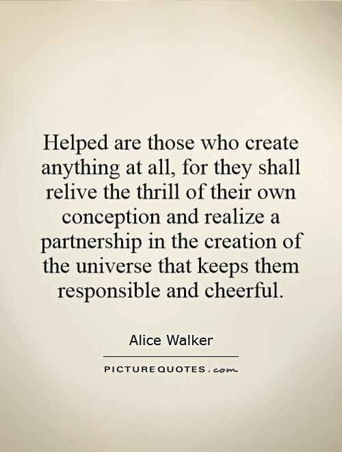 Helped are those who create anything at all, for they shall relive the thrill of their own conception and realize a partnership in the creation of the universe that keeps them responsible and cheerful Picture Quote #1
