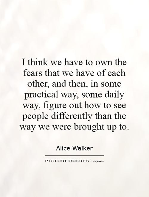 I think we have to own the fears that we have of each other, and then, in some practical way, some daily way, figure out how to see people differently than the way we were brought up to Picture Quote #1