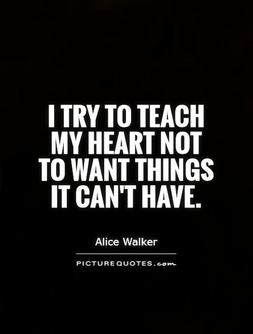 I try to teach my heart not to want things it can't have Picture Quote #1