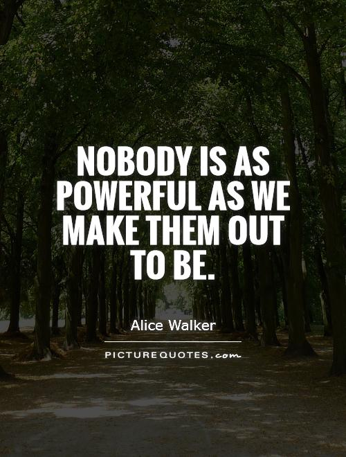 Nobody is as powerful as we make them out to be Picture Quote #1