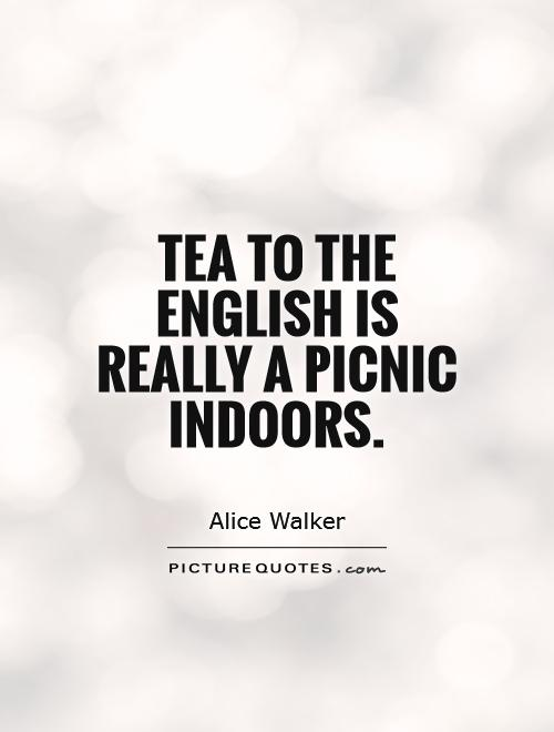 Tea to the English is really a picnic indoors Picture Quote #1