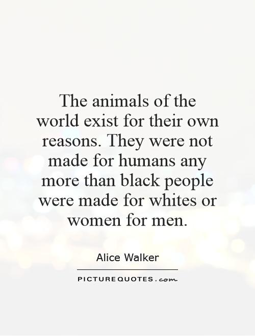 The animals of the world exist for their own reasons. They were not made for humans any more than black people were made for whites or women for men Picture Quote #1