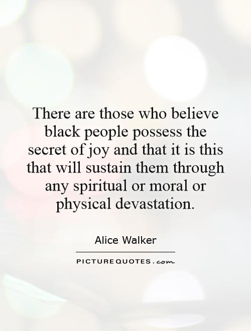 There are those who believe black people possess the secret of joy and that it is this that will sustain them through any spiritual or moral or physical devastation Picture Quote #1