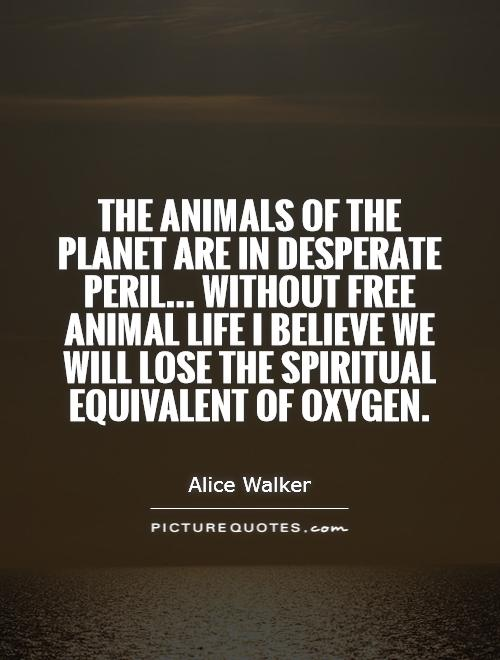 The animals of the planet are in desperate peril... Without free animal life I believe we will lose the spiritual equivalent of oxygen Picture Quote #1