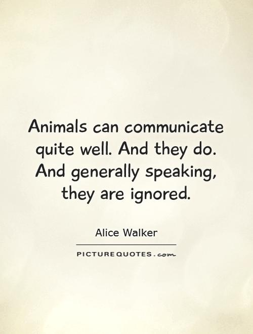 Animals can communicate quite well. And they do. And generally speaking, they are ignored Picture Quote #1