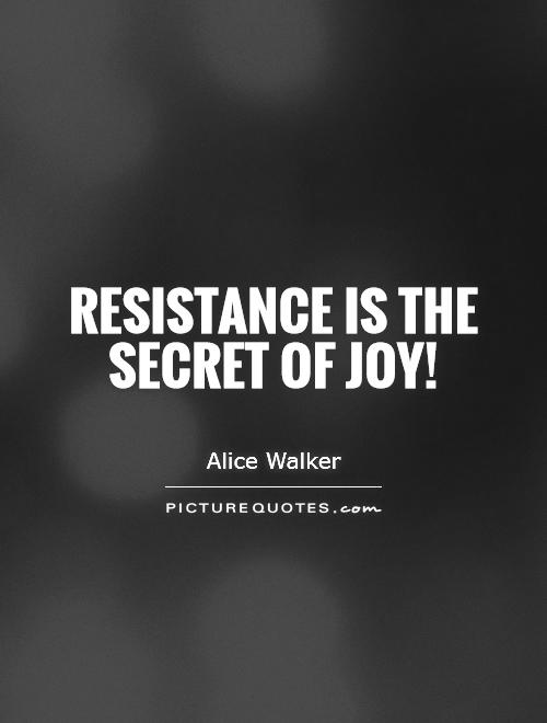 Resistance is the secret of joy! Picture Quote #1