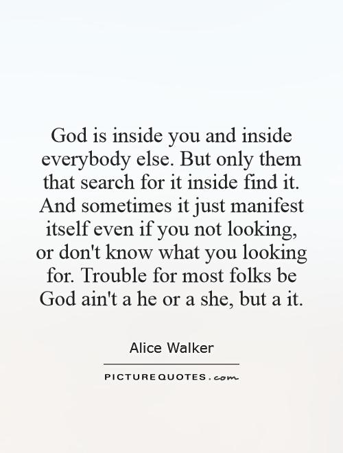 God is inside you and inside everybody else. But only them that search for it inside find it. And sometimes it just manifest itself even if you not looking, or don't know what you looking for. Trouble for most folks be God ain't a he or a she, but a it Picture Quote #1