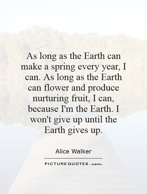 As long as the Earth can make a spring every year, I can. As long as the Earth can flower and produce nurturing fruit, I can, because I'm the Earth. I won't give up until the Earth gives up Picture Quote #1