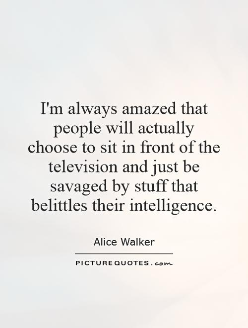 I'm always amazed that people will actually choose to sit in front of the television and just be savaged by stuff that belittles their intelligence Picture Quote #1
