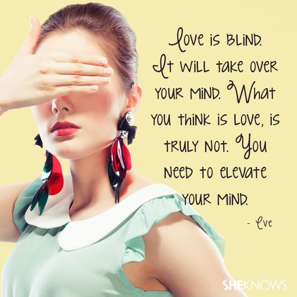 Love is blind. It will take over your mind. What you think is love, is truly not. You need to elevate your mind Picture Quote #1